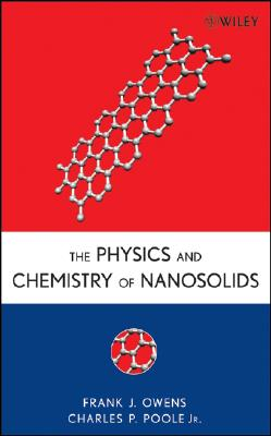 The Physics and Chemistry of Nanosolids By Owens, Frank J./ Poole, Charles P., Jr.
